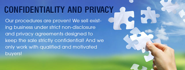 Confidentiality and Privacy - Our procedures are proven! We sell existing businesses under strict non-disclosure and privacy agreements designed to keep the sale strictly confidential! And we only work with qualified and motivated buyers!